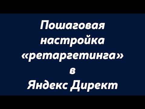 Пошаговая настройка «ретаргетинга» в Яндекс Директ.Настройка «ретаргетинга» в Яндекс Директ..