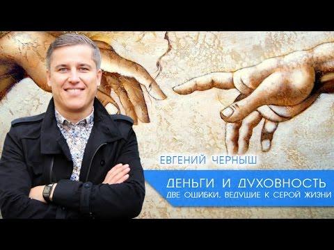 [Деньги и Духовность] Евгений Черныш. Две ошибки, ведущие к серой жизни.